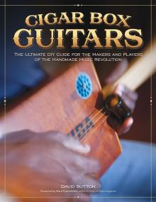 Cigar Box Guitars: The Ultimate DIY Guide for the Makers and Players of the Handmade Music Revolutio