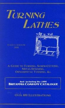 Turning Lathes : A Guide to Turning, Screw Cutting, Metal Spinning and Ornamental Turning